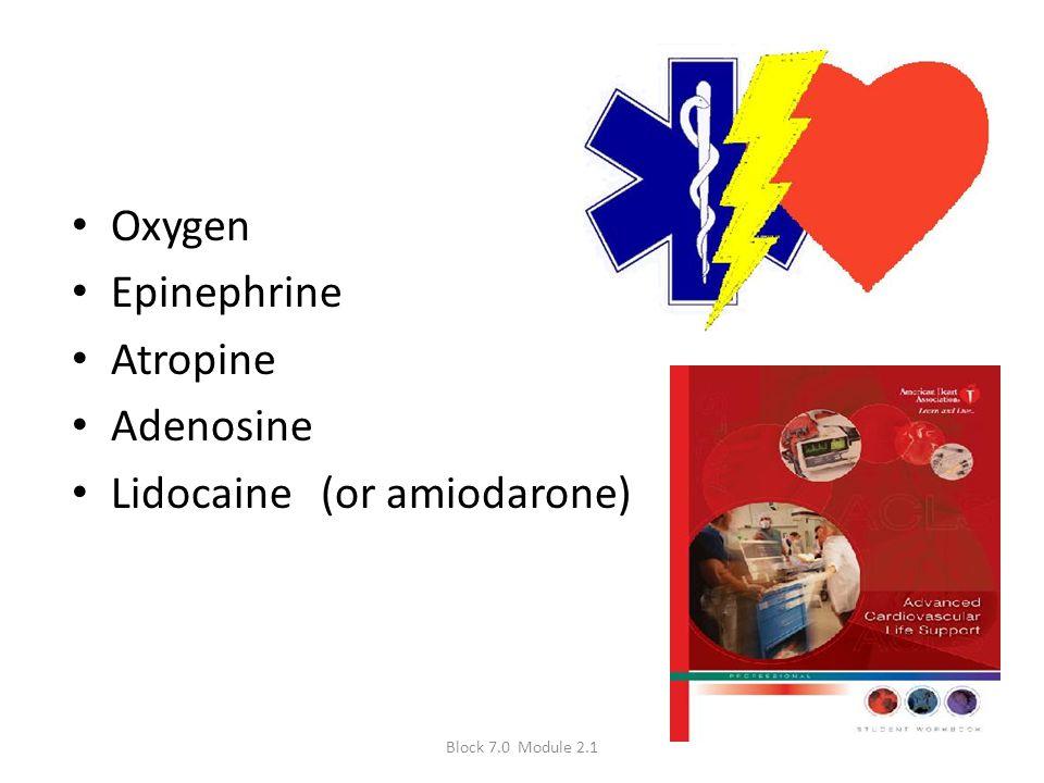 Oxygen Epinephrine Atropine Adenosine Lidocaine (or amiodarone) Block 7.0 Module 2.1