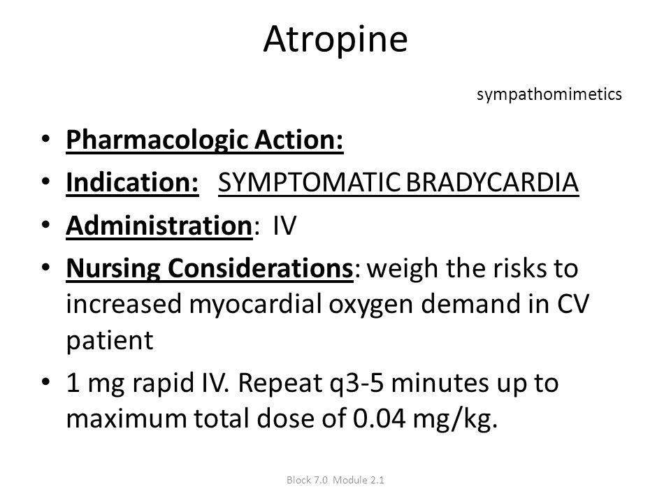 Atropine sympathomimetics Pharmacologic Action: Indication: SYMPTOMATIC BRADYCARDIA Administration: IV Nursing Considerations: weigh the risks to incr