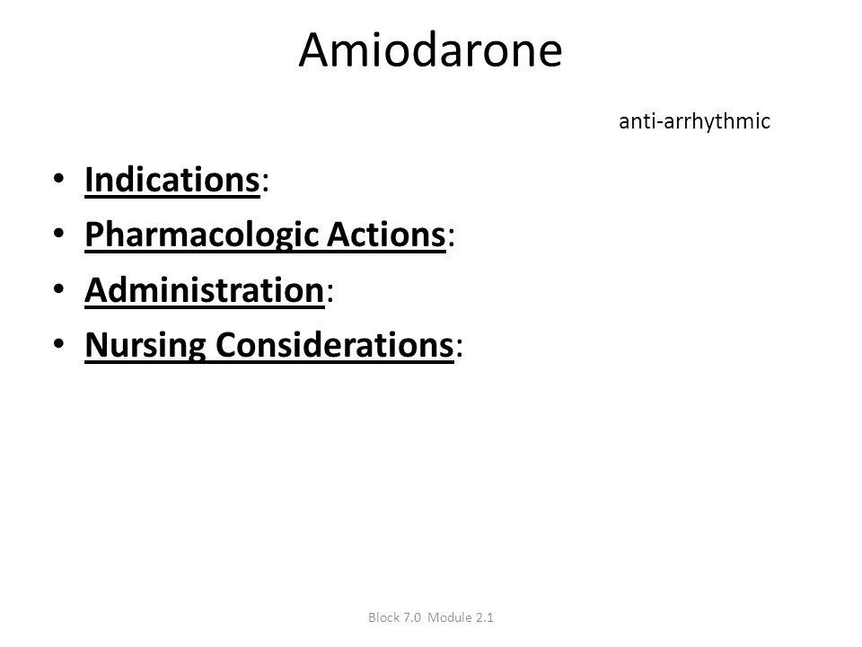 Amiodarone anti-arrhythmic Indications: Pharmacologic Actions: Administration: Nursing Considerations: Block 7.0 Module 2.1