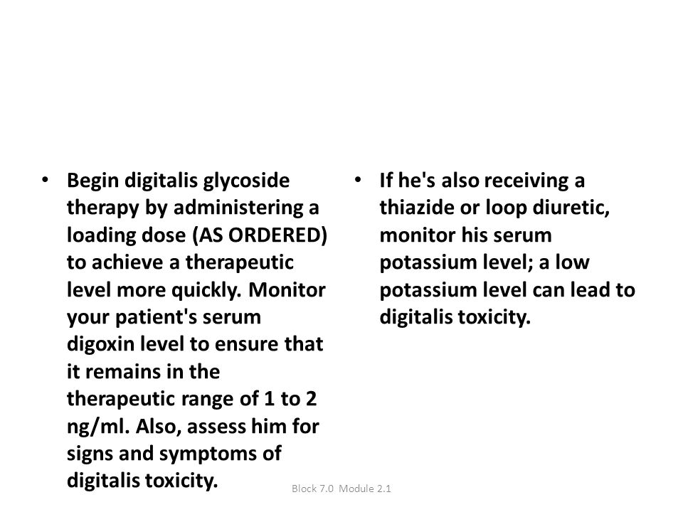 Begin digitalis glycoside therapy by administering a loading dose (AS ORDERED) to achieve a therapeutic level more quickly. Monitor your patient's ser