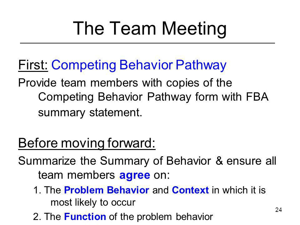 24 The Team Meeting First: Competing Behavior Pathway Provide team members with copies of the Competing Behavior Pathway form with FBA summary stateme