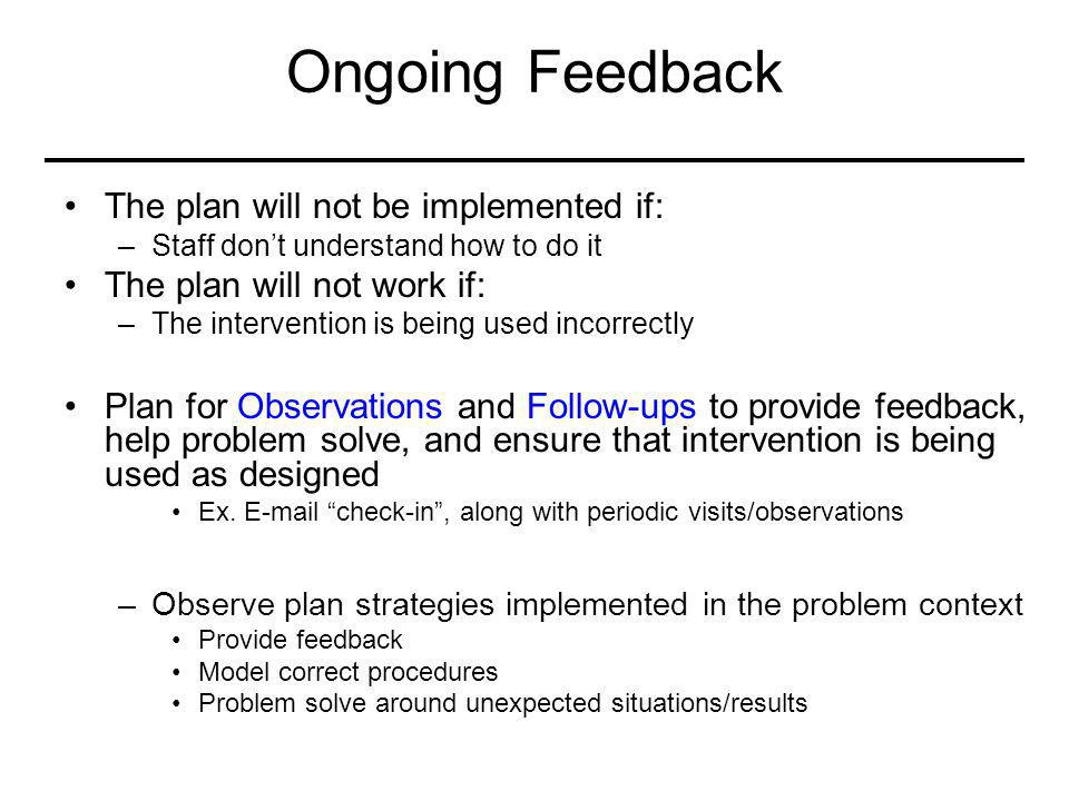 Ongoing Feedback The plan will not be implemented if: –Staff don't understand how to do it The plan will not work if: –The intervention is being used