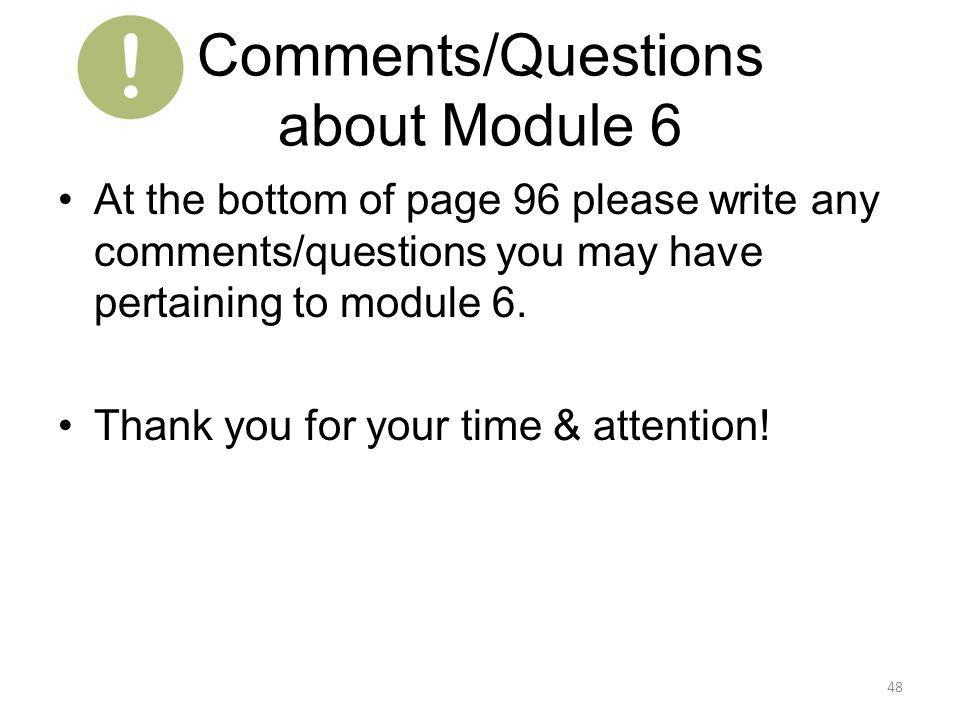 Comments/Questions about Module 6 At the bottom of page 96 please write any comments/questions you may have pertaining to module 6. Thank you for your