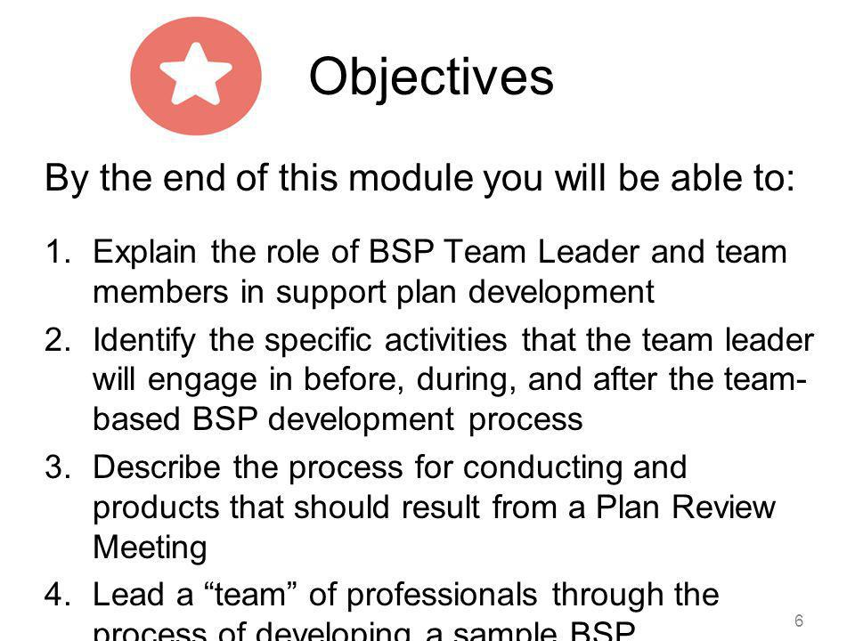 Objectives By the end of this module you will be able to: 1.Explain the role of BSP Team Leader and team members in support plan development 2.Identif
