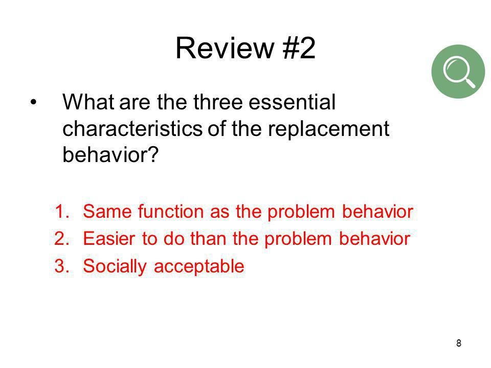 8 Review #2 What are the three essential characteristics of the replacement behavior? 1.Same function as the problem behavior 2.Easier to do than the