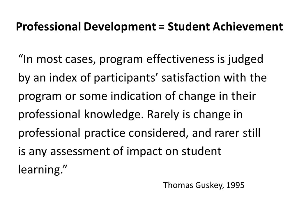 Professional Development = Student Achievement In most cases, program effectiveness is judged by an index of participants' satisfaction with the program or some indication of change in their professional knowledge.