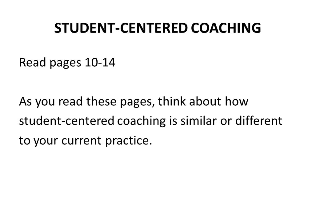 STUDENT-CENTERED COACHING Read pages 10-14 As you read these pages, think about how student-centered coaching is similar or different to your current practice.