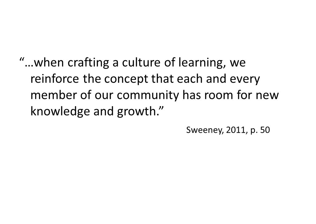 …when crafting a culture of learning, we reinforce the concept that each and every member of our community has room for new knowledge and growth. Sweeney, 2011, p.