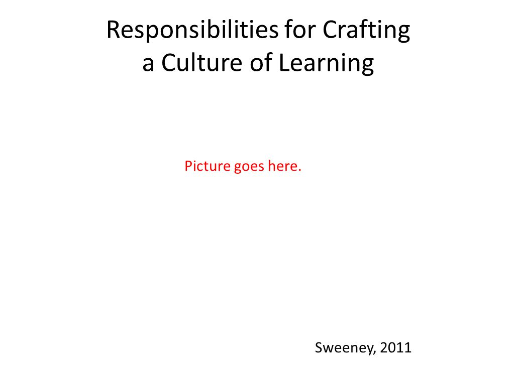 Responsibilities for Crafting a Culture of Learning Sweeney, 2011 Picture goes here.