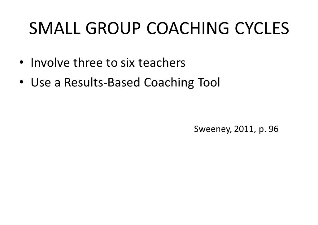 SMALL GROUP COACHING CYCLES Involve three to six teachers Use a Results-Based Coaching Tool Sweeney, 2011, p.