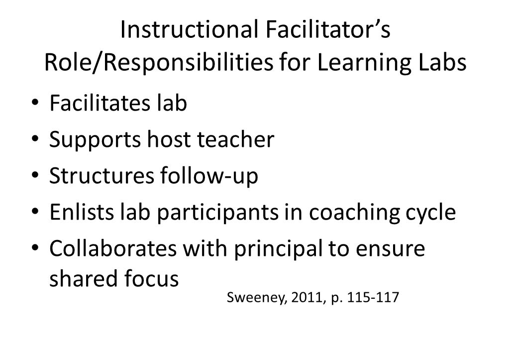 Instructional Facilitator's Role/Responsibilities for Learning Labs Facilitates lab Supports host teacher Structures follow-up Enlists lab participants in coaching cycle Collaborates with principal to ensure shared focus Sweeney, 2011, p.