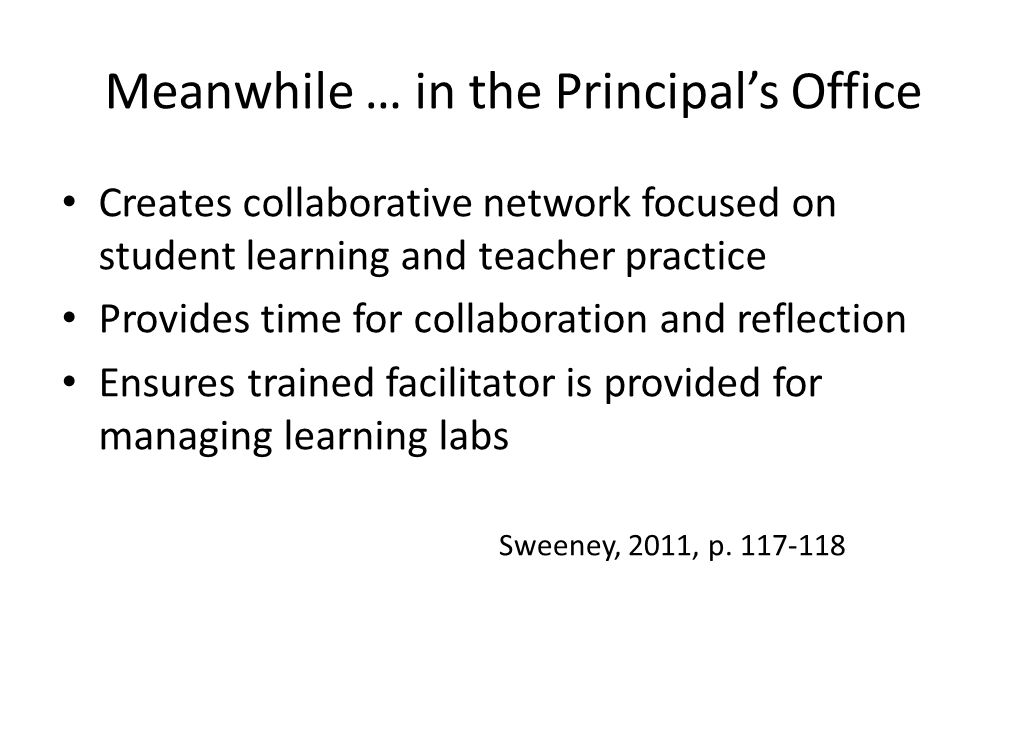 Meanwhile … in the Principal's Office Creates collaborative network focused on student learning and teacher practice Provides time for collaboration and reflection Ensures trained facilitator is provided for managing learning labs Sweeney, 2011, p.