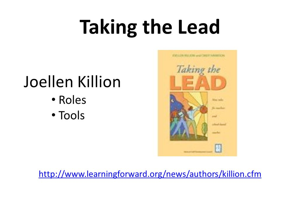 Taking the Lead Joellen Killion http://www.learningforward.org/news/authors/killion.cfm Roles Tools