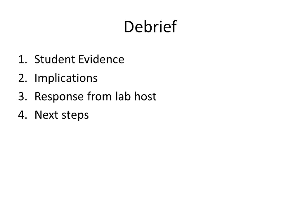 Debrief 1.Student Evidence 2.Implications 3.Response from lab host 4.Next steps