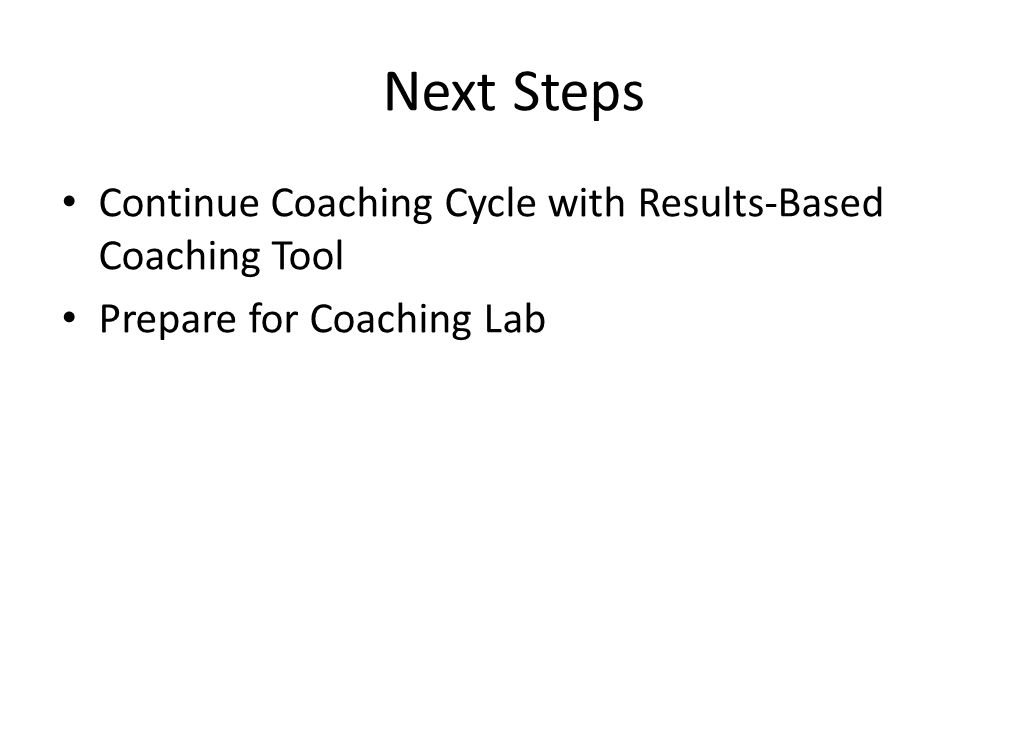 Next Steps Continue Coaching Cycle with Results-Based Coaching Tool Prepare for Coaching Lab