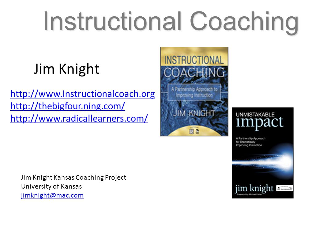 Instructional Coaching http://www.Instructionalcoach.org http://thebigfour.ning.com/ http://www.radicallearners.com/ Jim Knight Jim Knight Kansas Coaching Project University of Kansas jimknight@mac.com