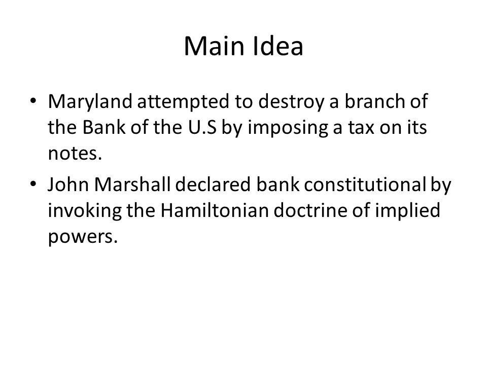 Main Idea Maryland attempted to destroy a branch of the Bank of the U.S by imposing a tax on its notes.