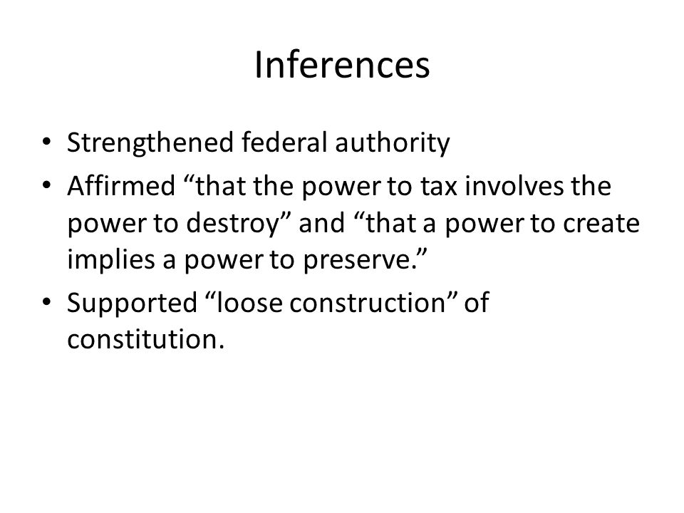 Inferences Strengthened federal authority Affirmed that the power to tax involves the power to destroy and that a power to create implies a power to preserve. Supported loose construction of constitution.