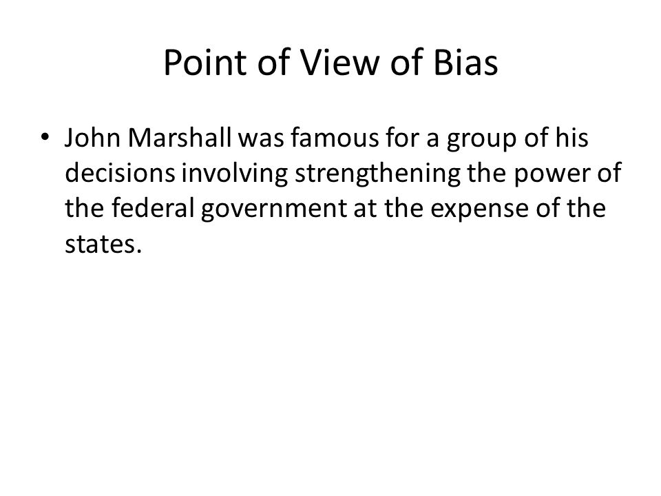 Point of View of Bias John Marshall was famous for a group of his decisions involving strengthening the power of the federal government at the expense of the states.