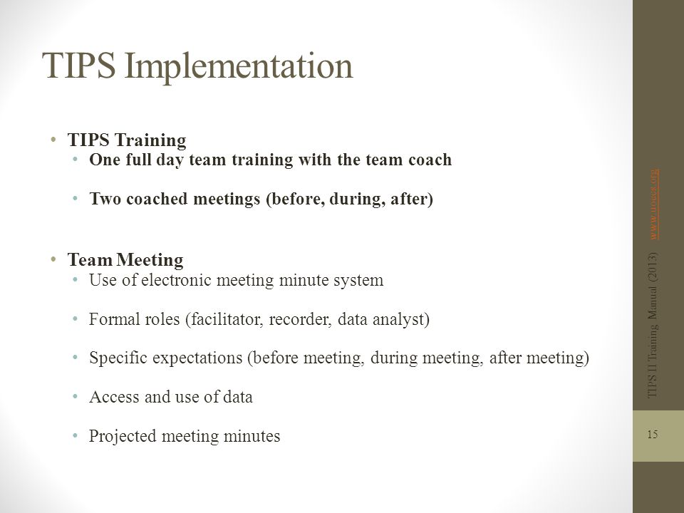 TIPS Implementation TIPS Training One full day team training with the team coach Two coached meetings (before, during, after) Team Meeting Use of electronic meeting minute system Formal roles (facilitator, recorder, data analyst) Specific expectations (before meeting, during meeting, after meeting) Access and use of data Projected meeting minutes TIPS II Training Manual (2013) www.uoecs.orgwww.uoecs.org 15