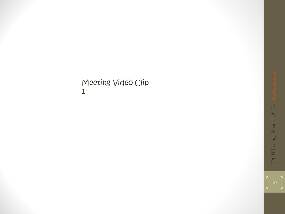 Meeting Video Clip 1 TIPS II Training Manual (2013) www.uoecs.orgwww.uoecs.org 16