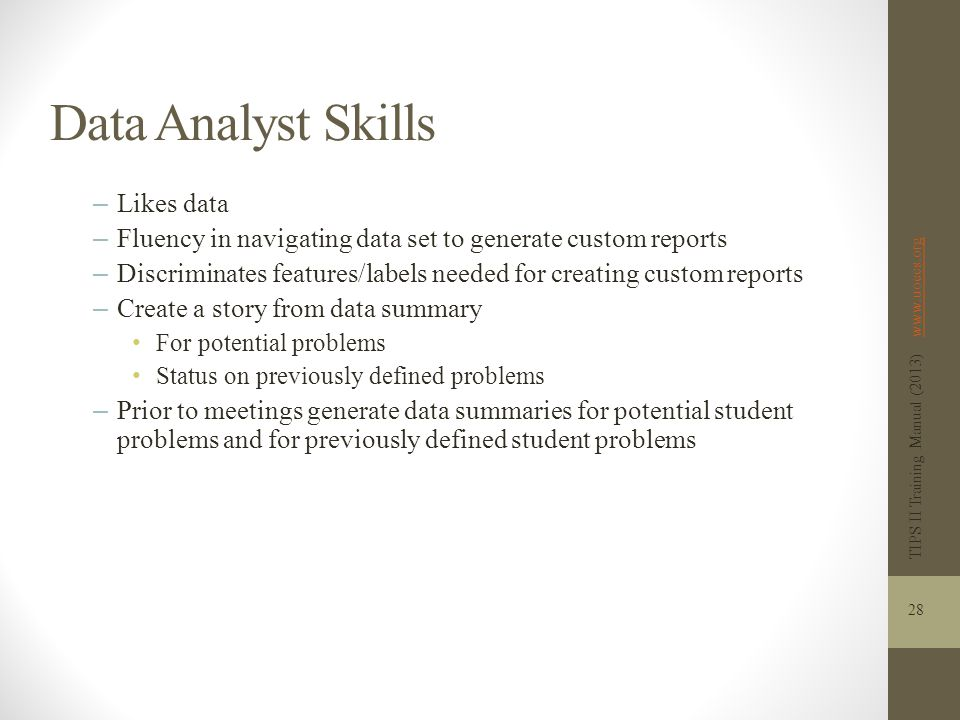 Data Analyst Skills – Likes data – Fluency in navigating data set to generate custom reports – Discriminates features/labels needed for creating custom reports – Create a story from data summary For potential problems Status on previously defined problems – Prior to meetings generate data summaries for potential student problems and for previously defined student problems TIPS II Training Manual (2013) www.uoecs.orgwww.uoecs.org 28