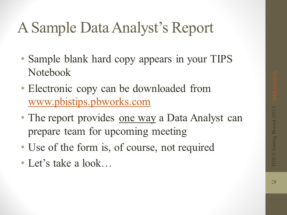 A Sample Data Analyst's Report Sample blank hard copy appears in your TIPS Notebook Electronic copy can be downloaded from www.pbistips.pbworks.com www.pbistips.pbworks.com The report provides one way a Data Analyst can prepare team for upcoming meeting Use of the form is, of course, not required Let's take a look… TIPS II Training Manual (2013) www.uoecs.orgwww.uoecs.org 29