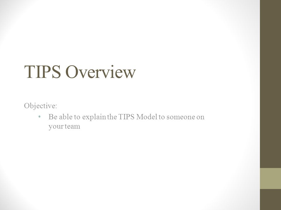 TIPS Overview Objective: Be able to explain the TIPS Model to someone on your team