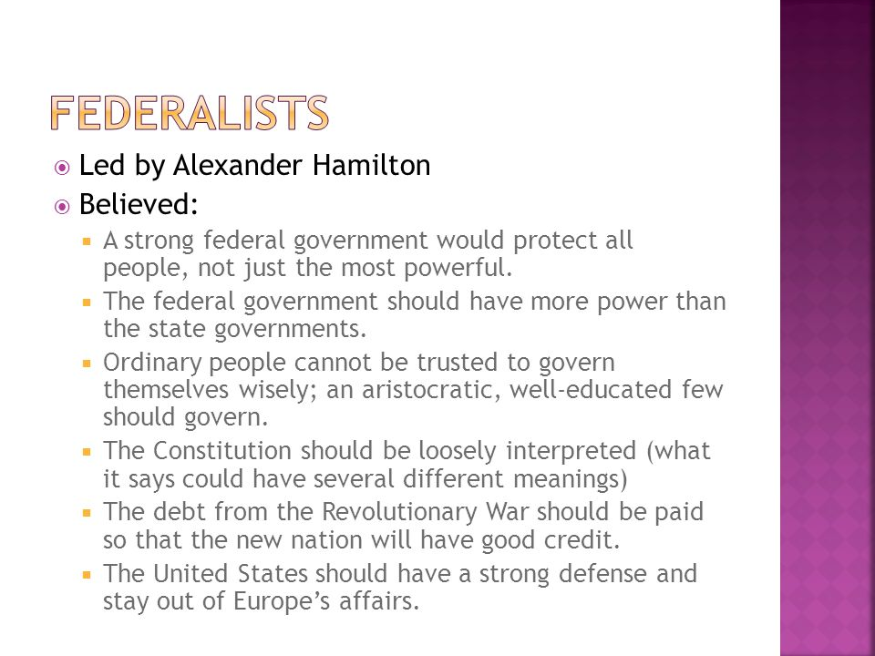  Led by Alexander Hamilton  Believed:  A strong federal government would protect all people, not just the most powerful.