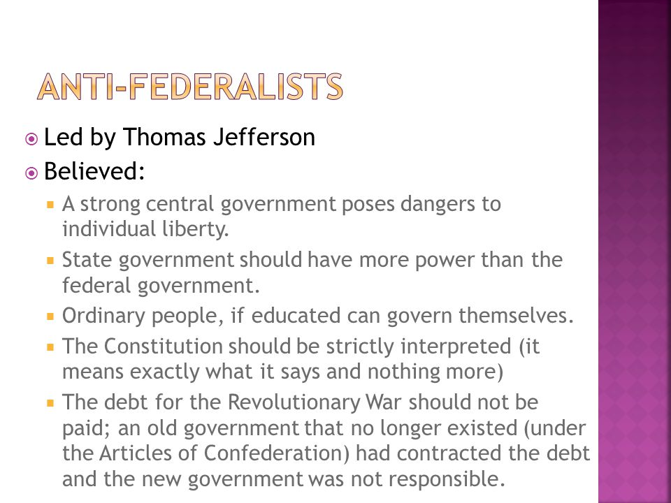  Led by Thomas Jefferson  Believed:  A strong central government poses dangers to individual liberty.