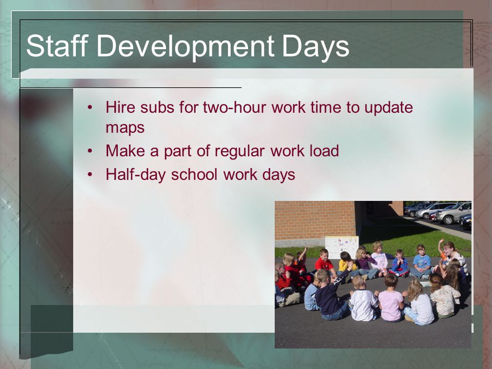 Staff Development Days Hire subs for two-hour work time to update maps Make a part of regular work load Half-day school work days
