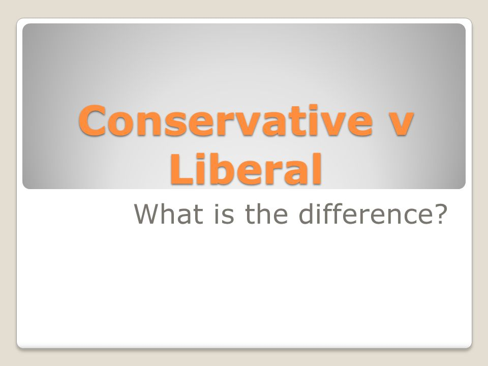 Conservative v Liberal What is the difference?