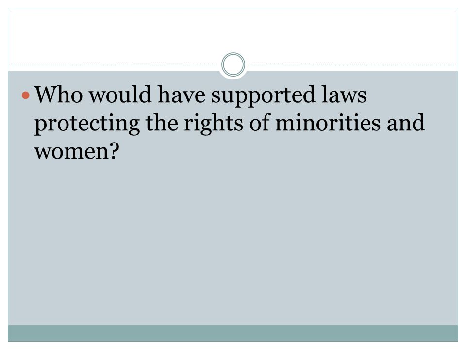 Who would have supported laws protecting the rights of minorities and women?
