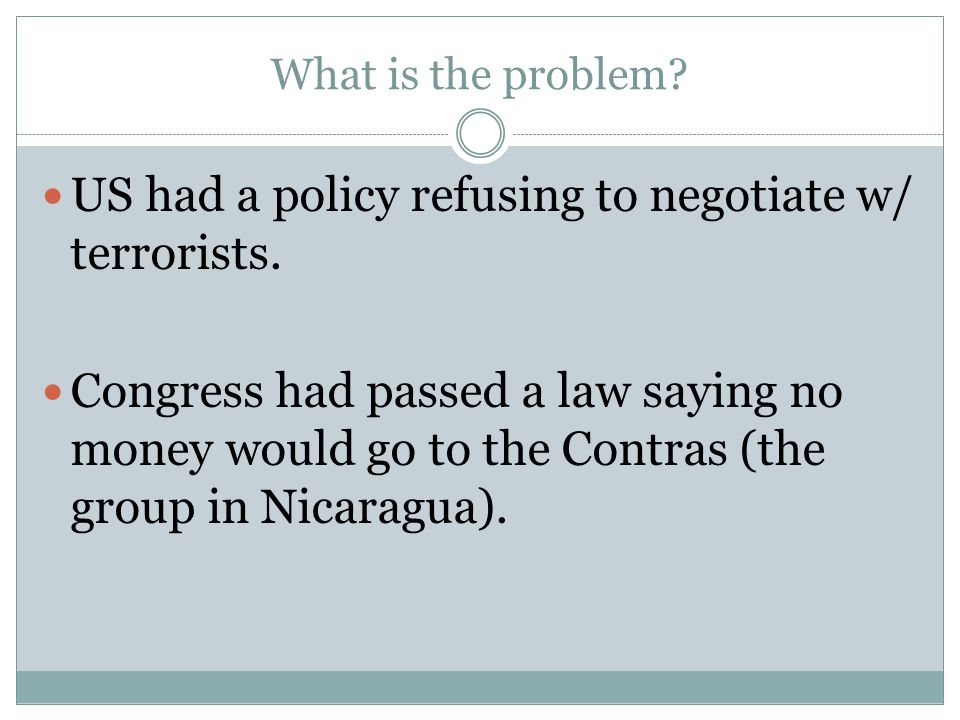 What is the problem? US had a policy refusing to negotiate w/ terrorists. Congress had passed a law saying no money would go to the Contras (the group