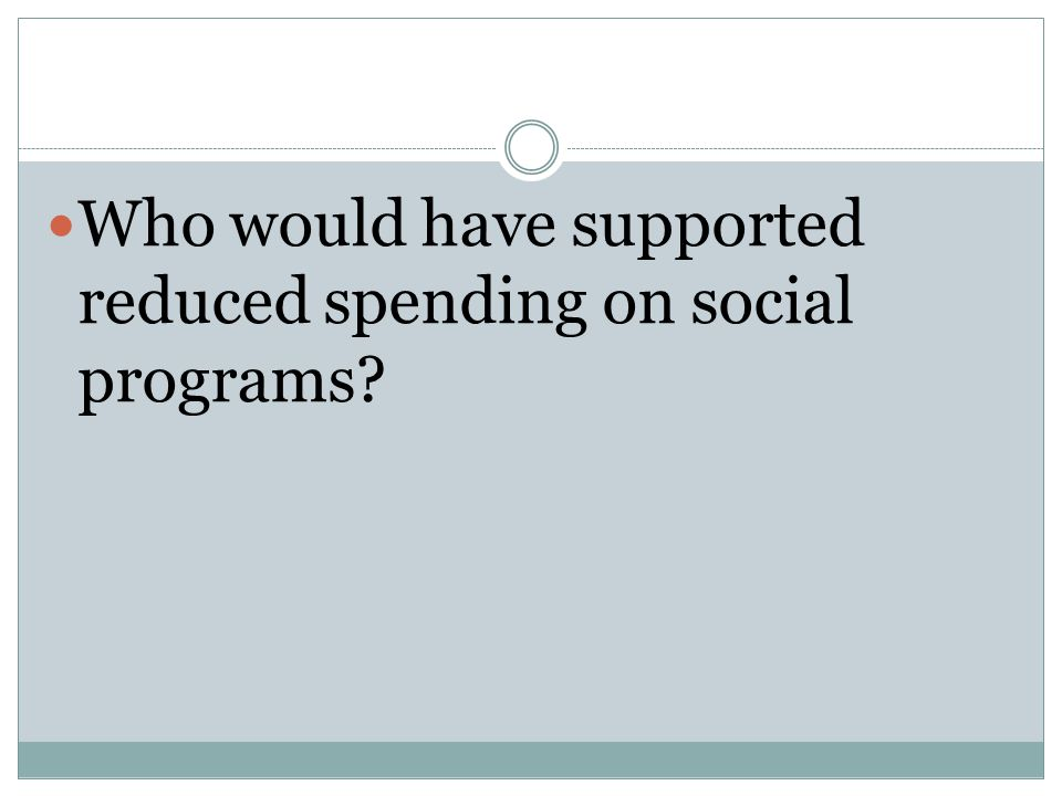 Who would have supported reduced spending on social programs?
