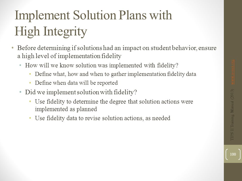 Implement Solution Plans with High Integrity Before determining if solutions had an impact on student behavior, ensure a high level of implementation fidelity How will we know solution was implemented with fidelity.