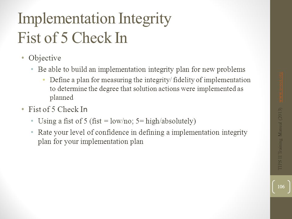 Implementation Integrity Fist of 5 Check In Objective Be able to build an implementation integrity plan for new problems Define a plan for measuring the integrity/ fidelity of implementation to determine the degree that solution actions were implemented as planned Fist of 5 Check I n Using a fist of 5 (fist = low/no; 5= high/absolutely) Rate your level of confidence in defining a implementation integrity plan for your implementation plan TIPS II Training Manual (2013) www.uoecs.orgwww.uoecs.org 106