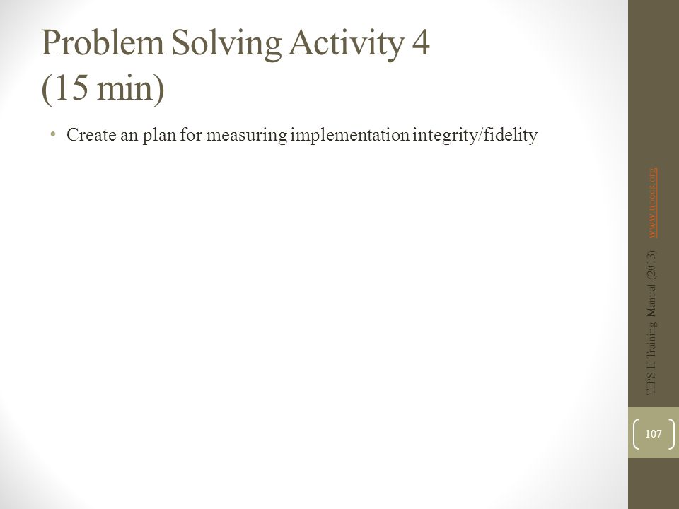 Problem Solving Activity 4 (15 min) Create an plan for measuring implementation integrity/fidelity TIPS II Training Manual (2013) www.uoecs.orgwww.uoecs.org 107