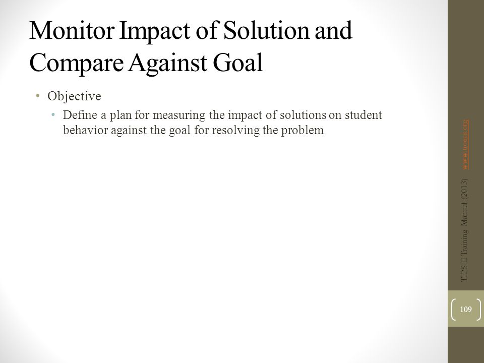 Monitor Impact of Solution and Compare Against Goal Objective Define a plan for measuring the impact of solutions on student behavior against the goal for resolving the problem TIPS II Training Manual (2013) www.uoecs.orgwww.uoecs.org 109