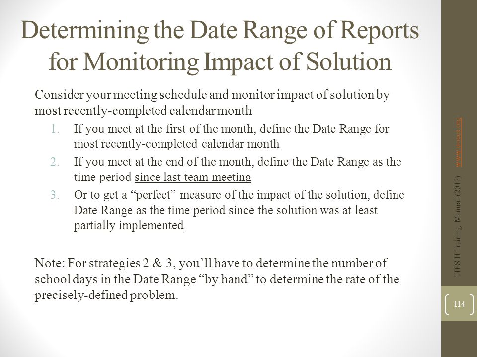 Determining the Date Range of Reports for Monitoring Impact of Solution Consider your meeting schedule and monitor impact of solution by most recently-completed calendar month 1.If you meet at the first of the month, define the Date Range for most recently-completed calendar month 2.If you meet at the end of the month, define the Date Range as the time period since last team meeting 3.Or to get a perfect measure of the impact of the solution, define Date Range as the time period since the solution was at least partially implemented Note: For strategies 2 & 3, you'll have to determine the number of school days in the Date Range by hand to determine the rate of the precisely-defined problem.