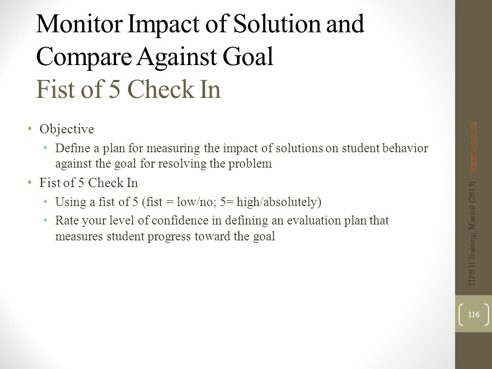 Monitor Impact of Solution and Compare Against Goal Fist of 5 Check In Objective Define a plan for measuring the impact of solutions on student behavior against the goal for resolving the problem Fist of 5 Check In Using a fist of 5 (fist = low/no; 5= high/absolutely) Rate your level of confidence in defining an evaluation plan that measures student progress toward the goal TIPS II Training Manual (2013) www.uoecs.orgwww.uoecs.org 116