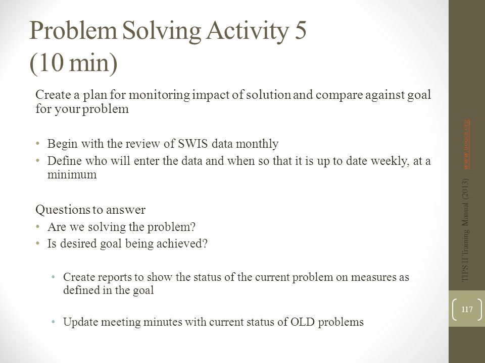 Problem Solving Activity 5 (10 min) Create a plan for monitoring impact of solution and compare against goal for your problem Begin with the review of SWIS data monthly Define who will enter the data and when so that it is up to date weekly, at a minimum Questions to answer Are we solving the problem.