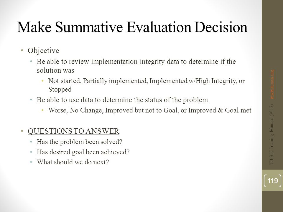 Make Summative Evaluation Decision Objective Be able to review implementation integrity data to determine if the solution was Not started, Partially implemented, Implemented w/High Integrity, or Stopped Be able to use data to determine the status of the problem Worse, No Change, Improved but not to Goal, or Improved & Goal met QUESTIONS TO ANSWER Has the problem been solved.