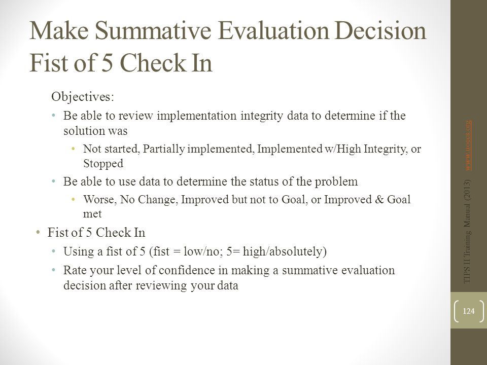Make Summative Evaluation Decision Fist of 5 Check In Objectives: Be able to review implementation integrity data to determine if the solution was Not started, Partially implemented, Implemented w/High Integrity, or Stopped Be able to use data to determine the status of the problem Worse, No Change, Improved but not to Goal, or Improved & Goal met Fist of 5 Check In Using a fist of 5 (fist = low/no; 5= high/absolutely) Rate your level of confidence in making a summative evaluation decision after reviewing your data TIPS II Training Manual (2013) www.uoecs.orgwww.uoecs.org 124
