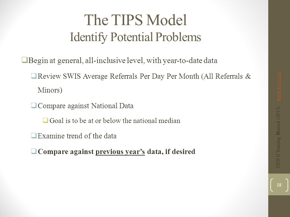 The TIPS Model Identify Potential Problems  Begin at general, all-inclusive level, with year-to-date data  Review SWIS Average Referrals Per Day Per Month (All Referrals & Minors)  Compare against National Data  Goal is to be at or below the national median  Examine trend of the data  Compare against previous year's data, if desired TIPS II Training Manual (2013) www.uoecs.orgwww.uoecs.org 18