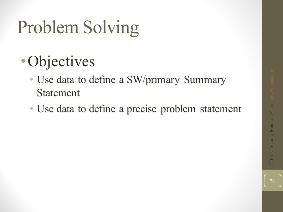 Problem Solving Objectives Use data to define a SW/primary Summary Statement Use data to define a precise problem statement TIPS II Training Manual (2013) www.uoecs.orgwww.uoecs.org 27