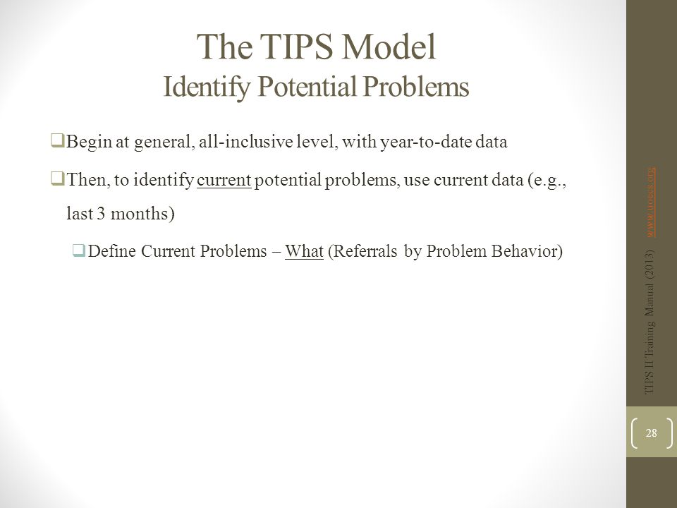 The TIPS Model Identify Potential Problems  Begin at general, all-inclusive level, with year-to-date data  Then, to identify current potential problems, use current data (e.g., last 3 months)  Define Current Problems – What (Referrals by Problem Behavior) TIPS II Training Manual (2013) www.uoecs.orgwww.uoecs.org 28