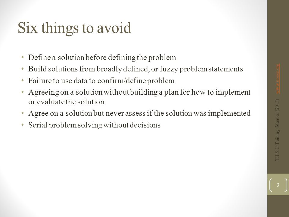Six things to avoid Define a solution before defining the problem Build solutions from broadly defined, or fuzzy problem statements Failure to use data to confirm/define problem Agreeing on a solution without building a plan for how to implement or evaluate the solution Agree on a solution but never assess if the solution was implemented Serial problem solving without decisions TIPS II Training Manual (2013) www.uoecs.orgwww.uoecs.org 3