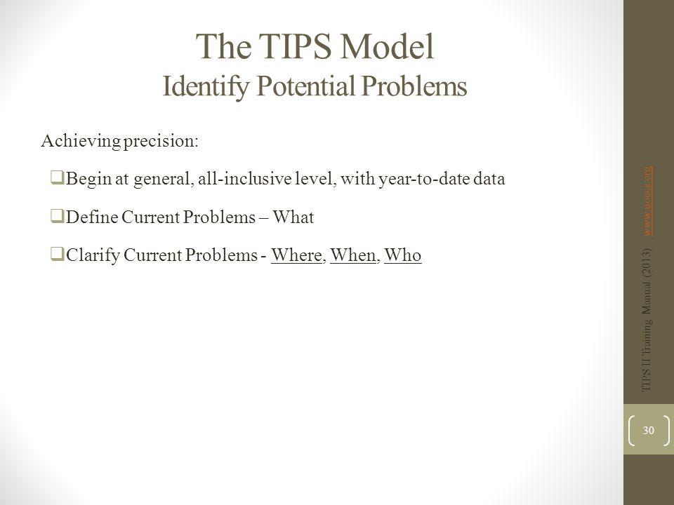 The TIPS Model Identify Potential Problems Achieving precision:  Begin at general, all-inclusive level, with year-to-date data  Define Current Problems – What  Clarify Current Problems - Where, When, Who TIPS II Training Manual (2013) www.uoecs.orgwww.uoecs.org 30
