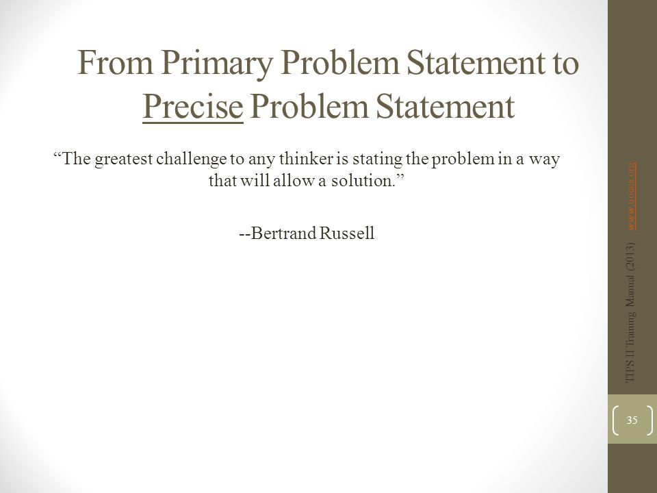 From Primary Problem Statement to Precise Problem Statement The greatest challenge to any thinker is stating the problem in a way that will allow a solution. --Bertrand Russell TIPS II Training Manual (2013) www.uoecs.orgwww.uoecs.org 35